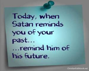 When Satan reminds you of your past remind him of your future